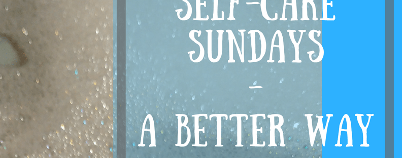 Text over image of a bubble bath. Text reads 'New Blog Post Self-Care Sundays - A Better Way'